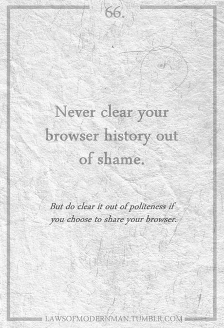 Never clear browser history... LawsOfModernMan