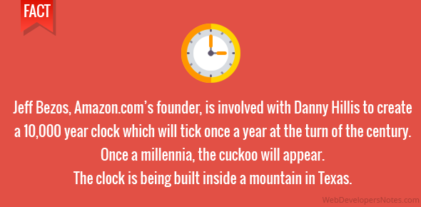 Jeff Bezos, Amazon.com's founder, is involved with Danny Hillis to create a 10,000 year clock which will tick once a year at the turn of the century. Once a millennia, the cuckoo will appear. The clock is being built inside a mountain in Texas.