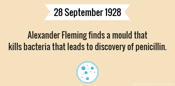 Alexander Fleming finds a mould that kills bacteria that leads to discovery of penicillin.