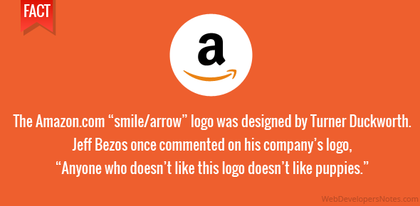 "The Amazon.com ""smile/arrow"" logo was designed by Turner Duckworth. Jeff Bezos once commented on his company's logo, ""Anyone who doesn't like this logo doesn't like puppies."""