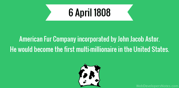 American Fur Company incorporated by John Jacob Astor. He would become the first multi-millionaire in the United States - 6 April, 1808