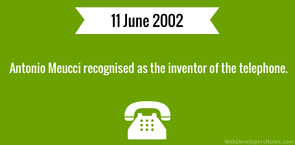 Antonio Meucci recognised as the inventor of the telephone.