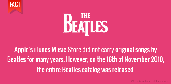 Apple's iTunes Music Store did not carry original songs by Beatles for many years. However, on the 16th of November 2010, the entire Beatles catalog was released.