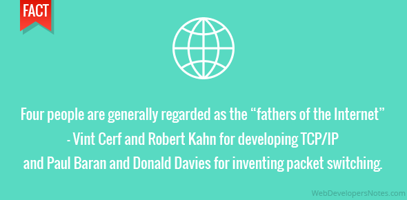 "Four people are generally regarded as the ""fathers of the Internet"" – Vint Cerf and Robert Kahn for developing TCP/IP and Paul Baran and Donald Davies for inventing packet switching."