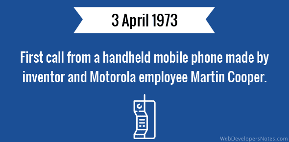 First call from a handheld mobile phone made by inventor and Motorola employee Martin Cooper - 3 April 1973