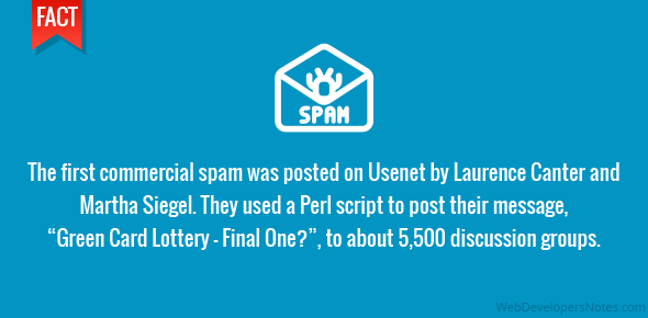 "The first commercial spam was posted on Usenet by Laurence Canter and Martha Siegel. They used a Perl script to post their message, ""Green Card Lottery – Final One?"", to about 5,500 discussion groups."