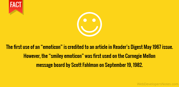 "The first use of an ""emoticon"" is credited to an article in Reader's Digest May 1967 issue. However, the ""smiley emoticon"" was first used on the Carnegie Mellon message board by Scott Fahlman on September 19, 1982."