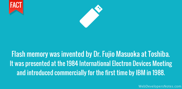Flash memory was invented by Dr. Fujio Masuoka when he was working at Toshiba. It was presented at the 1984 International Electron Devices Meeting (IEDM) and introduced commercially for the first time by IBM in 1988.