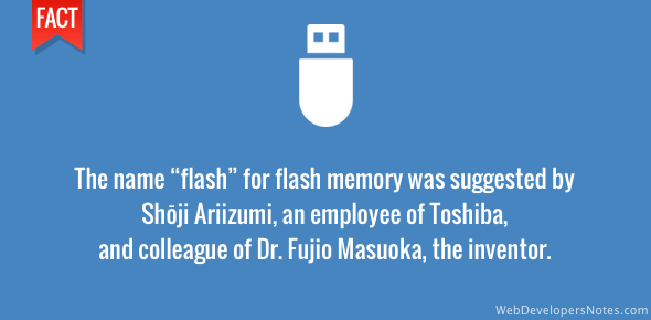 "The name ""flash"" for flash memory was suggested by Shōji Ariizumi, an employee of Toshiba and colleague of Dr. Fujio Masuoka, the inventor."
