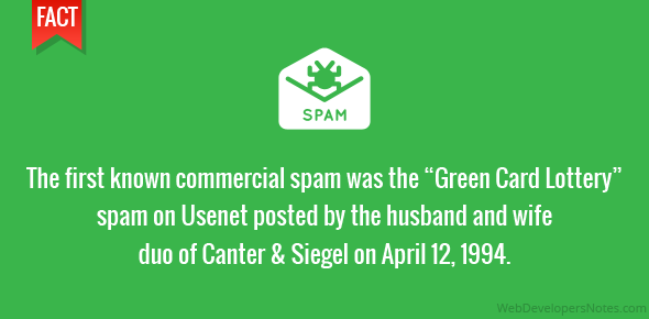 "The first known commercial spam was the ""Green Card Lottery"" spam on Usenet posted by the husband and wife duo of Canter & Siegel on April 12, 1994."