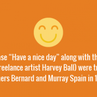 """The phrase """"Have a nice day"""" along with the smiley (designed by freelance artist Harvey Ball) were trademarked by brothers Bernard and Murray Spain in 1970s."""