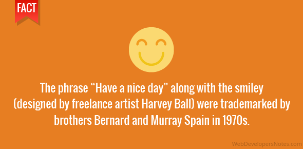 "The phrase ""Have a nice day"" along with the smiley (designed by freelance artist Harvey Ball) were trademarked by brothers Bernard and Murray Spain in 1970s."
