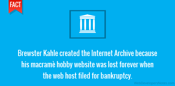 Brewster Kahle created the Internet Archive because his macramè hobby website was lost forever when the web host filed for bankruptcy.