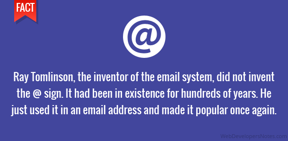Ray Tomlinson, the inventor of the email system, did not invent the @ sign. It had been in existence for hundreds of years. He just used it in an email address and made it popular once again.