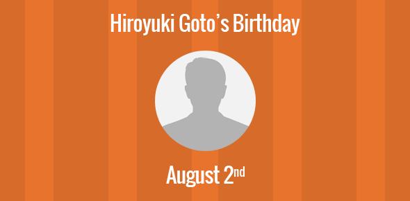 Hiroyuki Goto Birthday - 2 August 1973