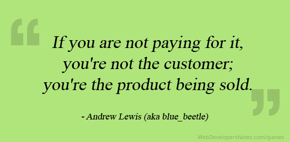 If you are not paying for it, you're not the customer; you're the product being sold.