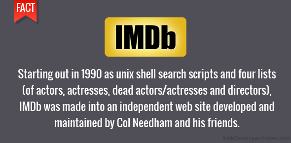 Starting out in 1990 as unix shell search scripts and four lists (of actors, actresses, dead actors/actresses and directors), IMDb was made into an independent web site developed and maintained by Col Needham and his friends.