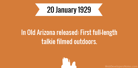 In Old Arizona released: First full-length talkie filmed outdoors.