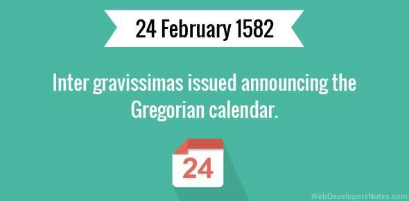 Inter gravissimas issued announcing the Gregorian calendar.
