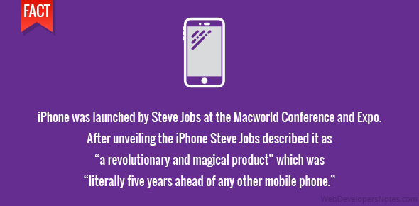 "iPhone was launched by Steve Jobs at the Macworld Conference and Expo. After unveiling the iPhone Steve Jobs described it as ""a revolutionary and magical product"" which was ""literally five years ahead of any other mobile phone."""