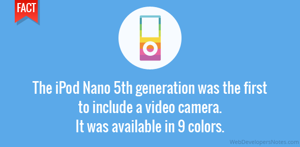 The iPod Nano 5th generation was the first to include a video camera. It was available in 9 colors.
