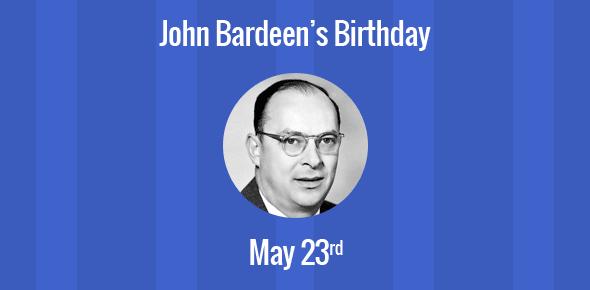 John Bardeen Birthday - 23 May 1908