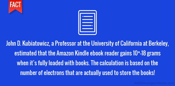 John D. Kubiatowicz, a Professor at the University of California at Berkeley, estimated that the Amazon Kindle ebook reader gains 10^-18 grams when it's fully loaded with books. The calculation is based on the number of electrons that are actually used to store the books!