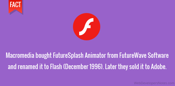 Macromedia bought FutureSplash Animator from FutureWave Software and renamed it to Flash (December 1996). Then Later they sold it to Adobe.