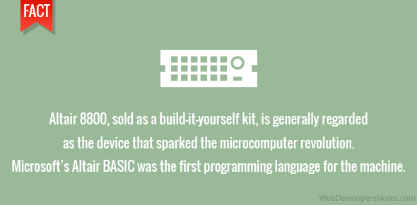 Altair 8800, sold as a build-it-yourself kit, is generally regarded as the device that sparked the microcomputer revolution. Microsoft's Altair BASIC was the first programming language for the machine.