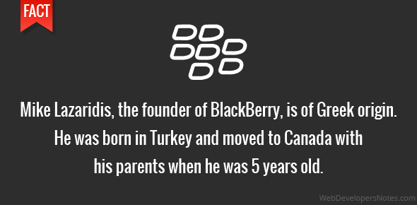 Mike Lazaridis, the founder of BlackBerry, is of Greek origin. He was born in Turkey and moved to Canada with his parents when he was 5 years old.