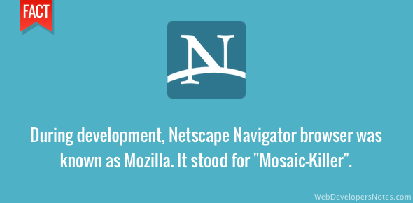 Netscape was known as Mozilla during development