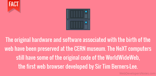The original hardware and software associated with the birth of the web have been preserved at the CERN museum. The NeXT computers still have some of the original code of the WorldWideWeb, the first web browser developed by Sir Tim Berners-Lee.