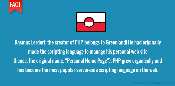 "Rasmus Lerdorf, the creator of PHP, belongs to Greenland! He had originally made the scripting language to manage his personal web site (hence, the original name, ""Personal Home Page""). PHP grew organically and has become the most popular server-side scripting language on the web."