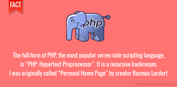"""The full-form of PHP, the most popular server-side scripting language, is """"PHP: Hypertext Preprocessor"""". It is a recursive backronym. I was originally called """"Personal Home Page"""" by creator Rasmus Lerdorf."""