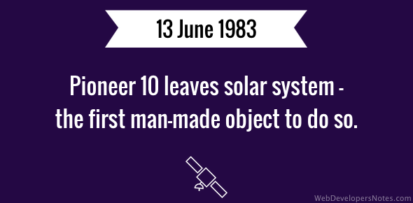 Pioneer 10 leaves solar system - the first man-made object to do so.