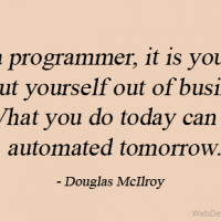 As a programmer, it is your job to put yourself out of business. What you do today can be automated tomorrow.