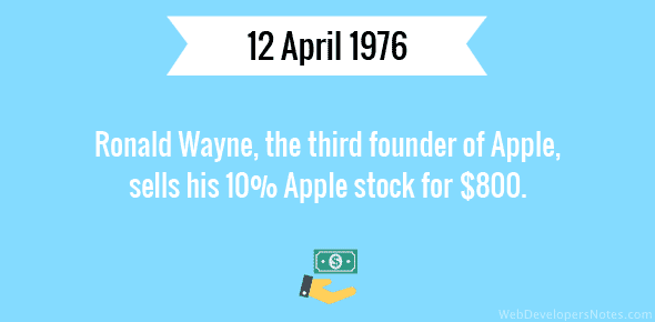 Ronald Wayne, the third founder of Apple, sells his 10% Apple stock for $800 - 12 April, 1976