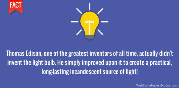 Thomas Edison didn't invent the light bulb