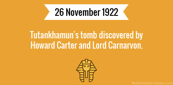Tutankhamun's tomb discovered by Howard Carter and Lord Carnarvon.