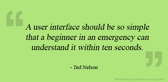 A user interface should be so simple that a beginner in an emergency can understand it within ten seconds.