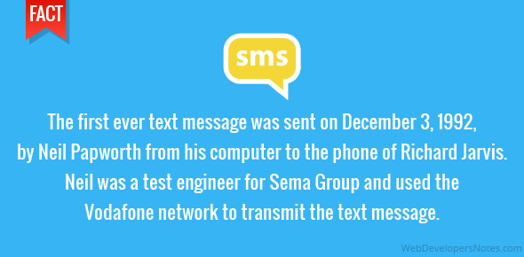 The first ever text message was sent on December 3, 1992, by Neil Papworth from his computer to the phone of Richard Jarvis. Neil was a test engineer for Sema Group and used the Vodafone network to transmit the text message.